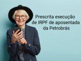 Prescrita execução de IRPF de aposentada da Petrobrás
